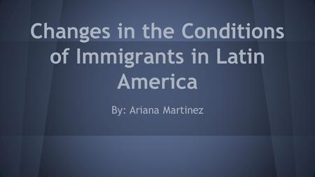 Changes in the Conditions of Immigrants in Latin America By: Ariana Martinez.
