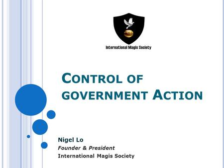 C ONTROL OF GOVERNMENT A CTION Nigel Lo Founder & President International Magis Society.