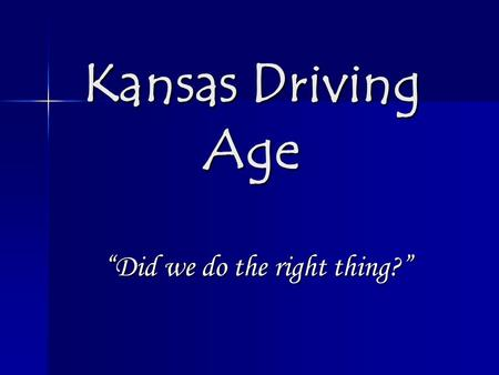 "Kansas Driving Age ""Did we do the right thing?"". Current Status A legislation was passed in the state of Kansas in 2009. The law declare that starting."