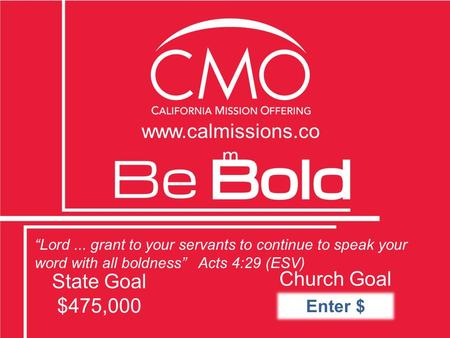 """Lord... grant to your servants to continue to speak your word with all boldness"" Acts 4:29 (ESV) State Goal $475,000 Church Goal www.calmissions.co m."