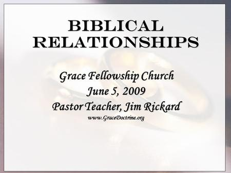 Biblical Relationships Grace Fellowship Church June 5, 2009 Pastor Teacher, Jim Rickard www.GraceDoctrine.org.