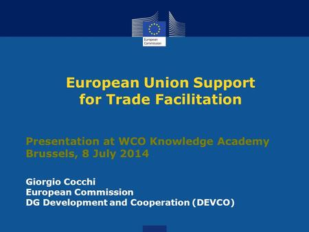 European Union Support for Trade Facilitation Presentation at WCO Knowledge Academy Brussels, 8 July 2014 Giorgio Cocchi European Commission DG Development.