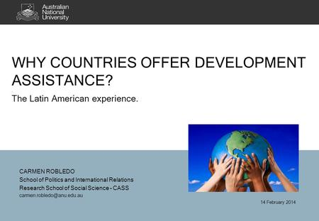WHY COUNTRIES OFFER DEVELOPMENT ASSISTANCE?. The Latin American experience. CARMEN ROBLEDO School of Politics and International Relations Research School.