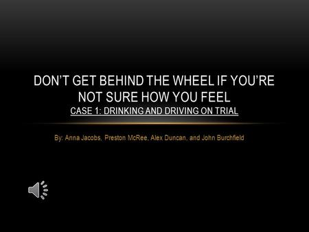 By: Anna Jacobs, Preston McRee, Alex Duncan, and John Burchfield DON'T GET BEHIND THE WHEEL IF YOU'RE NOT SURE HOW YOU FEEL CASE 1: DRINKING AND DRIVING.
