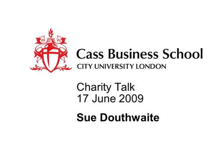 Charity Talk 17 June 2009 Sue Douthwaite. Charity Talks First – The framework Second – Organisational strategic issues Third – Operational strategy and.