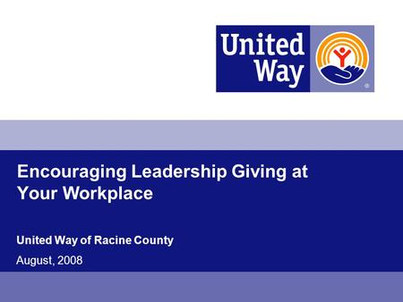 Encouraging Leadership Giving at Your Workplace United Way of Racine County August, 2008.