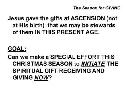The Season for GIVING Jesus gave the gifts at ASCENSION (not at His birth) that we may be stewards of them IN THIS PRESENT AGE. GOAL: Can we make a SPECIAL.