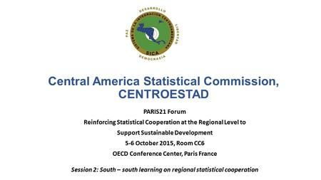 Central America Statistical Commission, CENTROESTAD PARIS21 Forum Reinforcing Statistical Cooperation at the Regional Level to Support Sustainable Development.