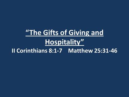 """The Gifts of Giving and Hospitality"" II Corinthians 8:1-7 Matthew 25:31-46."