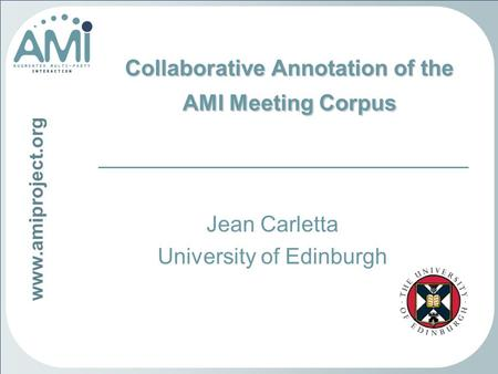 Www.amiproject.org Collaborative Annotation of the AMI Meeting Corpus Jean Carletta University of Edinburgh.