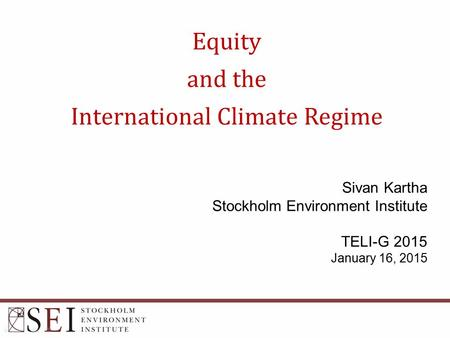 Equity and the International Climate Regime Sivan Kartha Stockholm Environment Institute TELI-G 2015 January 16, 2015.