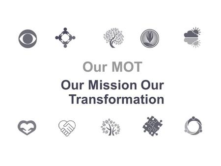 Our MOT Our Mission Our Transformation. Why an MOT? A chance to talk A chance to review what we do A chance to celebrate our successes A chance to give.
