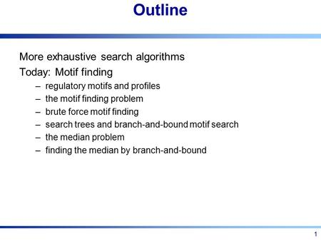 Outline More exhaustive search algorithms Today: Motif finding