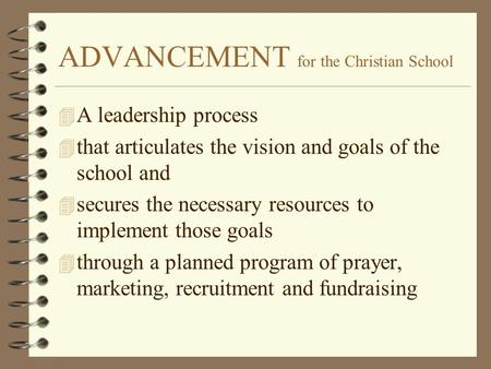 ADVANCEMENT for the Christian School 4 A leadership process 4 that articulates the vision and goals of the school and 4 secures the necessary resources.
