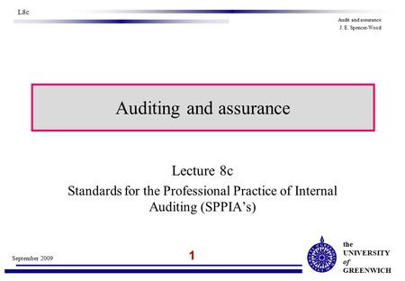 The UNIVERSITY of GREENWICH 1 September 2009 L8c Audit and assurance J. E. Spencer-Wood Auditing and assurance Lecture 8c Standards for the Professional.