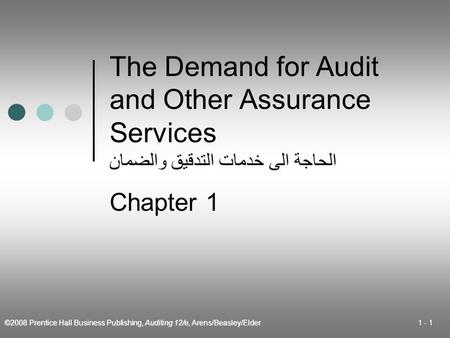 ©2008 Prentice Hall Business Publishing, Auditing 12/e, Arens/Beasley/Elder 1 - 1 The Demand for Audit and Other Assurance Services الحاجة الى خدمات التدقيق.