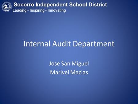 Internal Audit Department Jose San Miguel Marivel Macias Socorro Independent School District Leading Inspiring Innovating.
