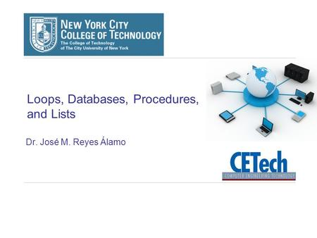 Loops, Databases, Procedures, and Lists Dr. José M. Reyes Álamo.