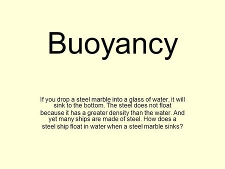 Buoyancy If you drop a steel marble into a glass of water, it will sink to the bottom. The steel does not float because it has a greater density than the.