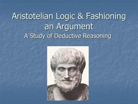Aristotelian Logic & Fashioning an Argument A Study of Deductive Reasoning.