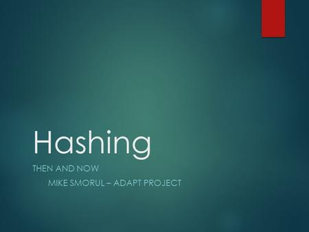 Hashing THEN AND NOW MIKE SMORUL – ADAPT PROJECT.