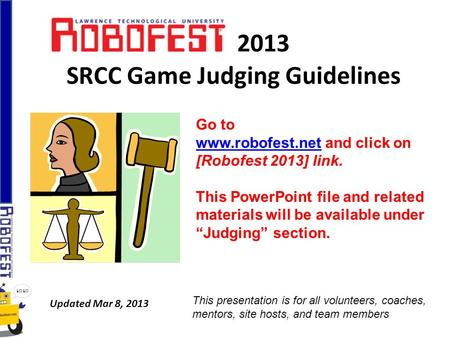 2013 SRCC Game Judging Guidelines Updated Mar 8, 2013 Go to www.robofest.netwww.robofest.net and click on [Robofest 2013] link. This PowerPoint file and.