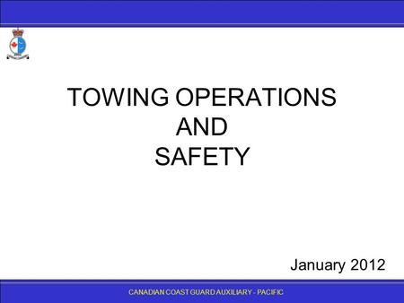 CANADIAN COAST GUARD AUXILIARY - PACIFIC TOWING OPERATIONS AND SAFETY CANADIAN COAST GUARD AUXILIARY - PACIFIC January 2012.
