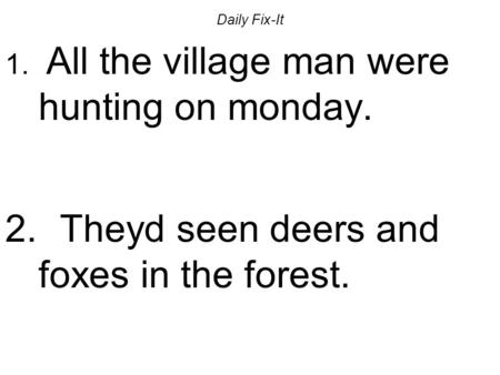Daily Fix-It 1. All the village man were hunting on monday. 2. Theyd seen deers and foxes in the forest.