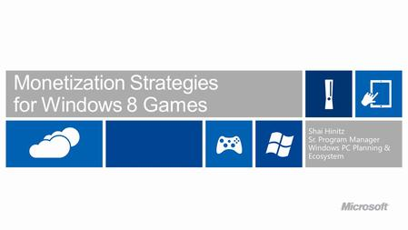 Monetization Strategies for Windows 8 Games Shai Hinitz Sr. Program Manager Windows PC Planning & Ecosystem.