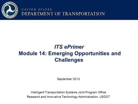 ITS ePrimer Module 14: Emerging Opportunities and Challenges September 2013 Intelligent Transportation Systems Joint Program Office Research and Innovative.