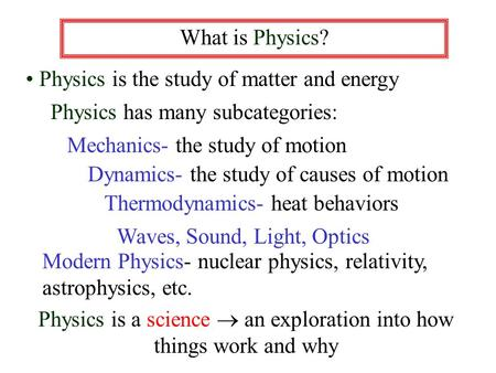 What is Physics? Physics is the study of matter and energy Physics has many subcategories: Mechanics- the study of motion Dynamics- the study of causes.