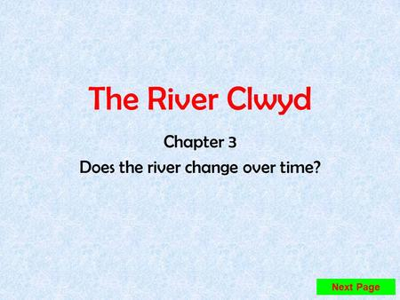 The River Clwyd Chapter 3 Does the river change over time? Next Page.