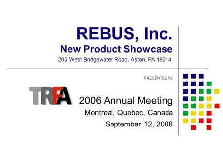 REBUS, Inc. New Product Showcase PRESENTED TO 2006 Annual Meeting Montreal, Quebec, Canada September 12, 2006 205 West Bridgewater Road, Aston, PA 19014.