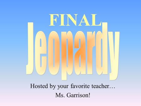 Hosted by your favorite teacher… Ms. Garrison! FINAL.