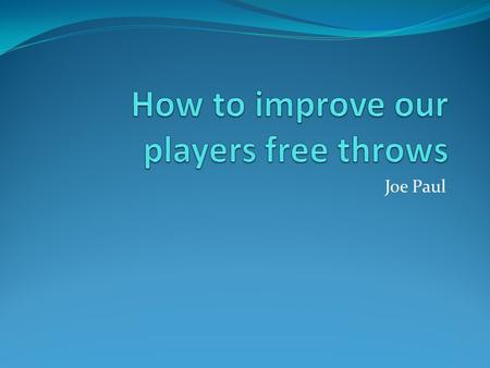 Joe Paul. Goal Improve the basketball teams free throw average by 5- 10 points as a whole.