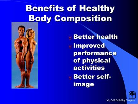 Mayfield Publishing Company Benefits of Healthy Body Composition  Better health  Improved performance of physical activities  Better self- image.