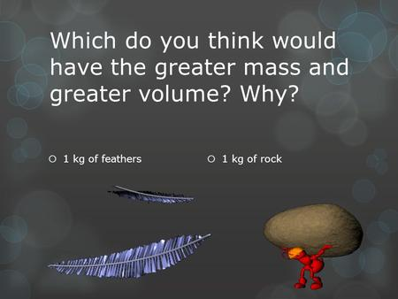 Which do you think would have the greater mass and greater volume? Why?  1 kg of feathers  1 kg of rock.