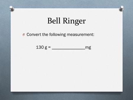 Bell Ringer O Convert the following measurement: 130 g = _______________mg.