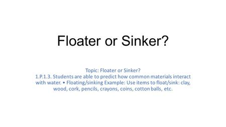 Floater or Sinker? Topic: Floater or Sinker? 1.P.1.3. Students are able to predict how common materials interact with water. Floating/sinking Example:
