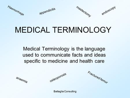 Battaglia Consulting MEDICAL TERMINOLOGY Medical Terminology is the language used to communicate facts and ideas specific to medicine and health care Ha.