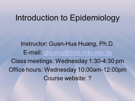 Introduction to Epidemiology Instructor: Guan-Hua Huang, Ph.D.   Class meetings: Wednesday 1:30-4:30.