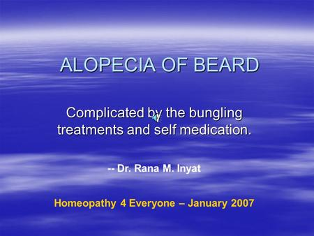 ALOPECIA OF BEARD Complicated by the bungling treatments and self medication. -- Dr. Rana M. Inyat Homeopathy 4 Everyone – January 2007.
