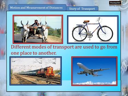Different modes of transport are used to go from one place to another.
