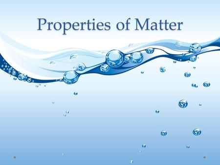 Properties of Matter. Matter Anything that has mass and takes up space Everything around you is matter Can matter change? If yes, how?