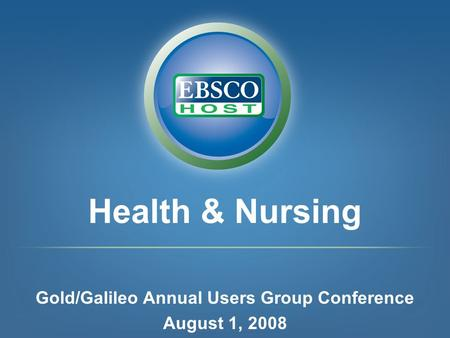 Health & Nursing Gold/Galileo Annual Users Group Conference August 1, 2008.