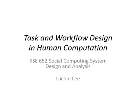 Task and Workflow Design in Human Computation KSE 652 Social Computing System Design and Analysis Uichin Lee.