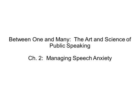 Between One and Many: The Art and Science of Public Speaking Ch. 2: Managing Speech Anxiety.
