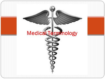 Medical Terminology. Like a foreign language Terms describe body in detail Conveys the greatest quantity of information, with least confusion and most.
