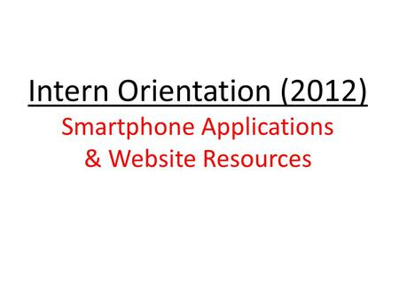 Intern Orientation (2012) Smartphone Applications & Website Resources.
