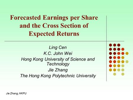Jie Zhang, HKPU Forecasted Earnings per Share and the Cross Section of Expected Returns Ling Cen K.C. John Wei Hong Kong University of Science and Technology.